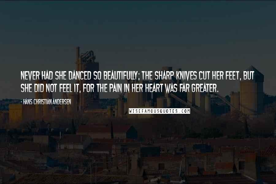 Hans Christian Andersen quotes: Never had she danced so beautifully; the sharp knives cut her feet, but she did not feel it, for the pain in her heart was far greater.