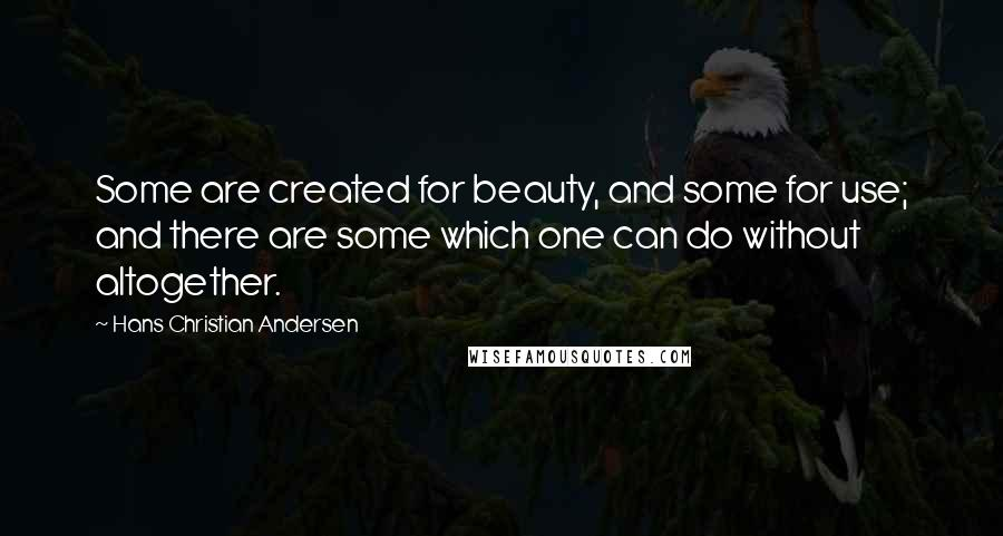 Hans Christian Andersen quotes: Some are created for beauty, and some for use; and there are some which one can do without altogether.