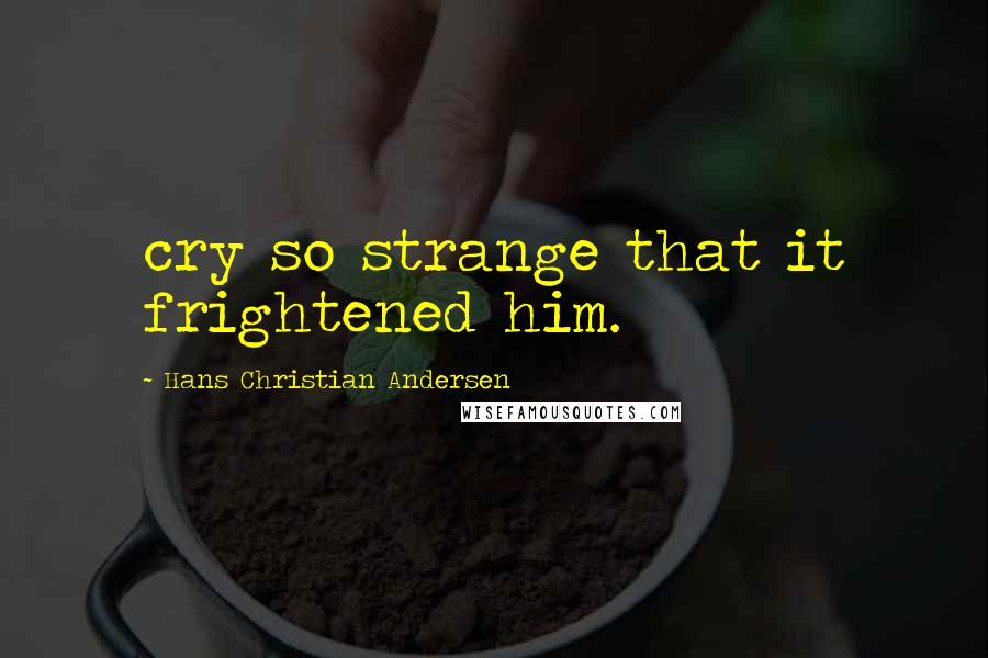 Hans Christian Andersen quotes: cry so strange that it frightened him.