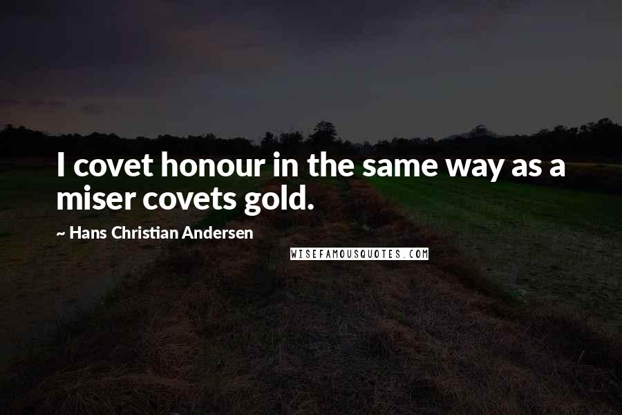 Hans Christian Andersen quotes: I covet honour in the same way as a miser covets gold.
