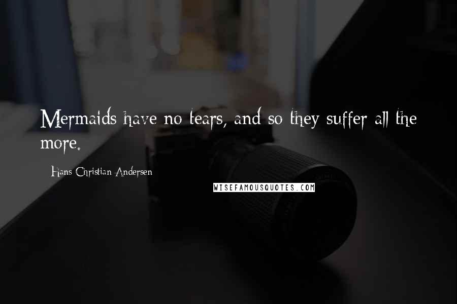 Hans Christian Andersen quotes: Mermaids have no tears, and so they suffer all the more.