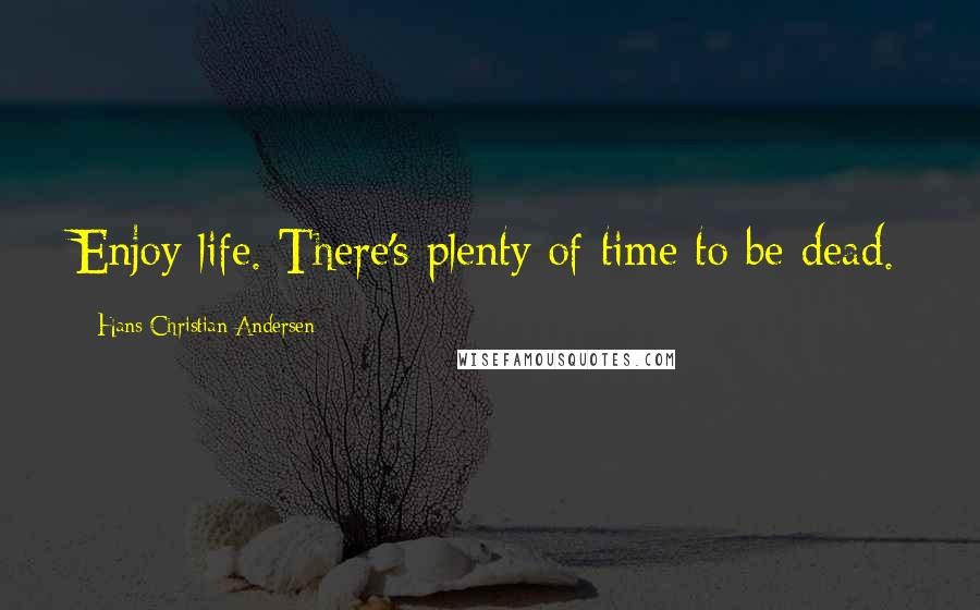 Hans Christian Andersen quotes: Enjoy life. There's plenty of time to be dead.