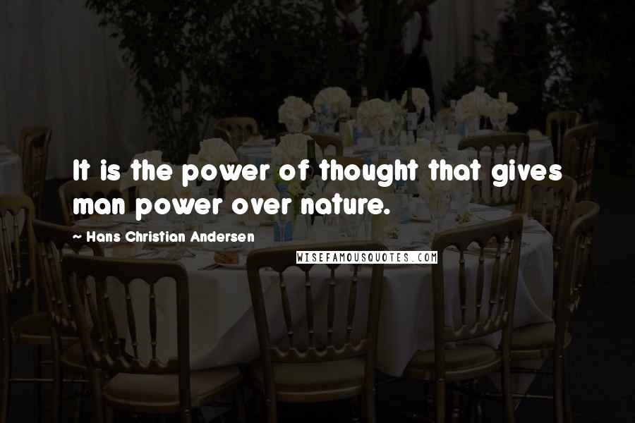 Hans Christian Andersen quotes: It is the power of thought that gives man power over nature.