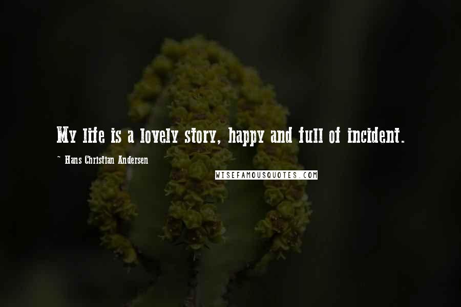 Hans Christian Andersen quotes: My life is a lovely story, happy and full of incident.