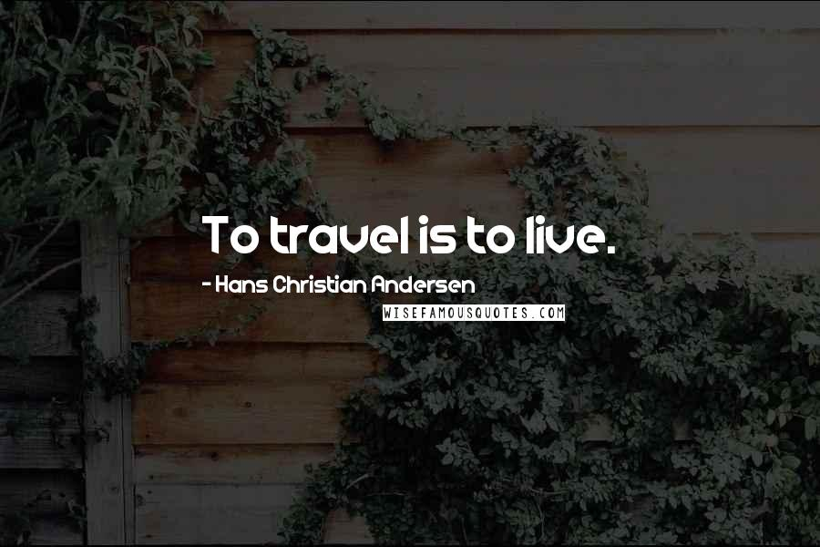 Hans Christian Andersen quotes: To travel is to live.