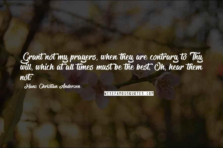 Hans Christian Andersen quotes: Grant not my prayers, when they are contrary to Thy will, which at all times must be the best. Oh, hear them not;