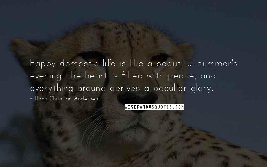 Hans Christian Andersen quotes: Happy domestic life is like a beautiful summer's evening; the heart is filled with peace; and everything around derives a peculiar glory.
