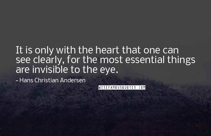 Hans Christian Andersen quotes: It is only with the heart that one can see clearly, for the most essential things are invisible to the eye.