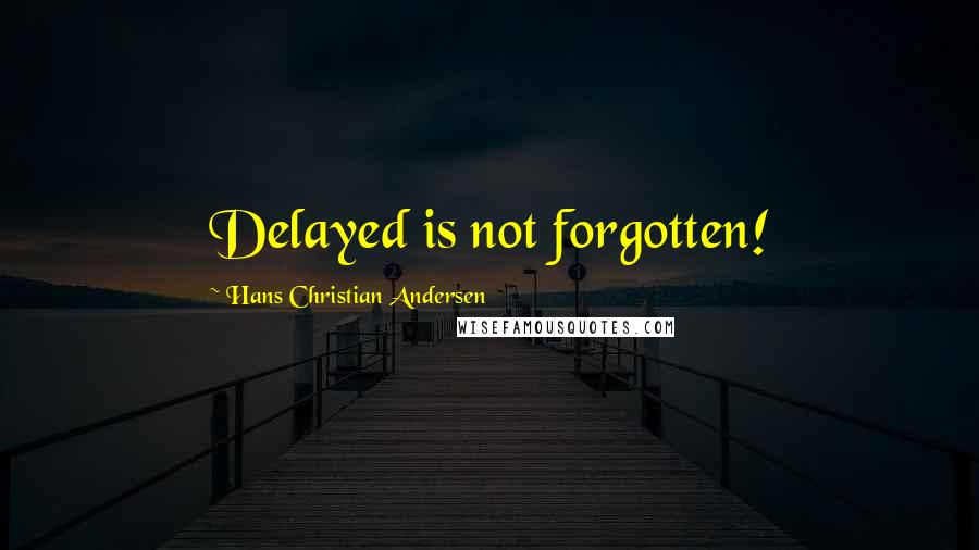 Hans Christian Andersen quotes: Delayed is not forgotten!