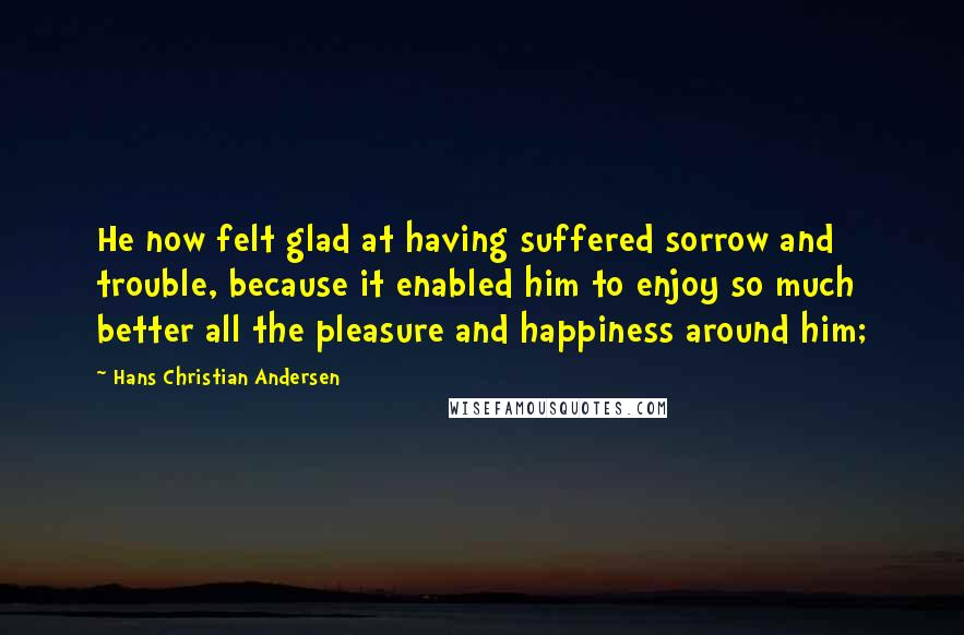 Hans Christian Andersen quotes: He now felt glad at having suffered sorrow and trouble, because it enabled him to enjoy so much better all the pleasure and happiness around him;