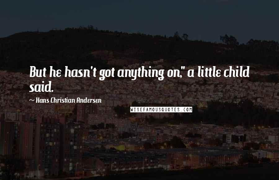 """Hans Christian Andersen quotes: But he hasn't got anything on,"""" a little child said."""