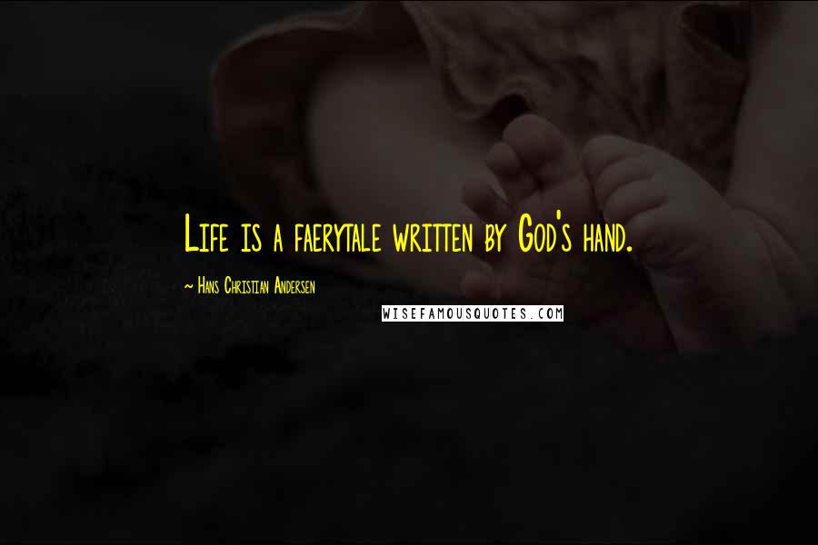 Hans Christian Andersen quotes: Life is a faerytale written by God's hand.