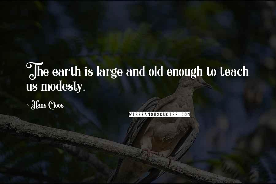 Hans Cloos quotes: The earth is large and old enough to teach us modesty.