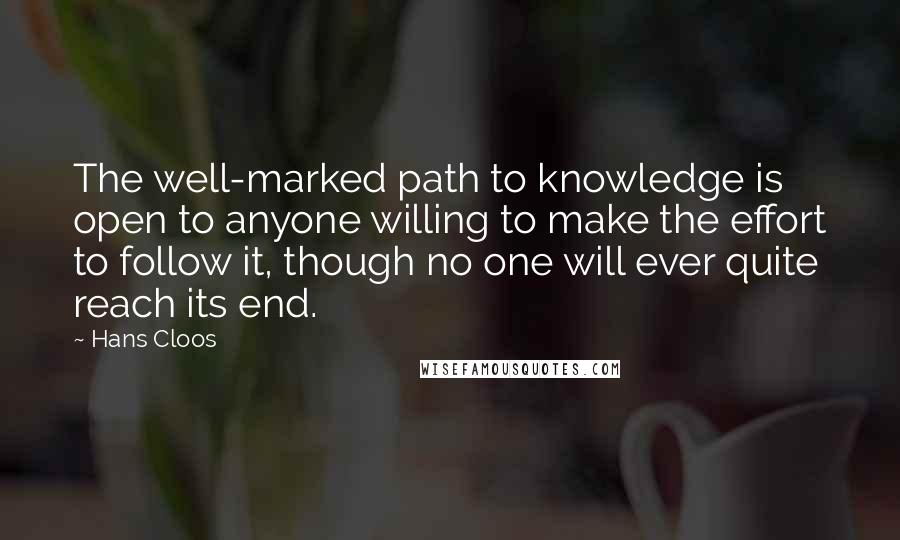Hans Cloos quotes: The well-marked path to knowledge is open to anyone willing to make the effort to follow it, though no one will ever quite reach its end.