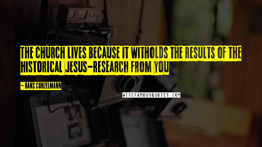 Hans Conzelmann quotes: The church lives because it witholds the results of the historical Jesus-research from you
