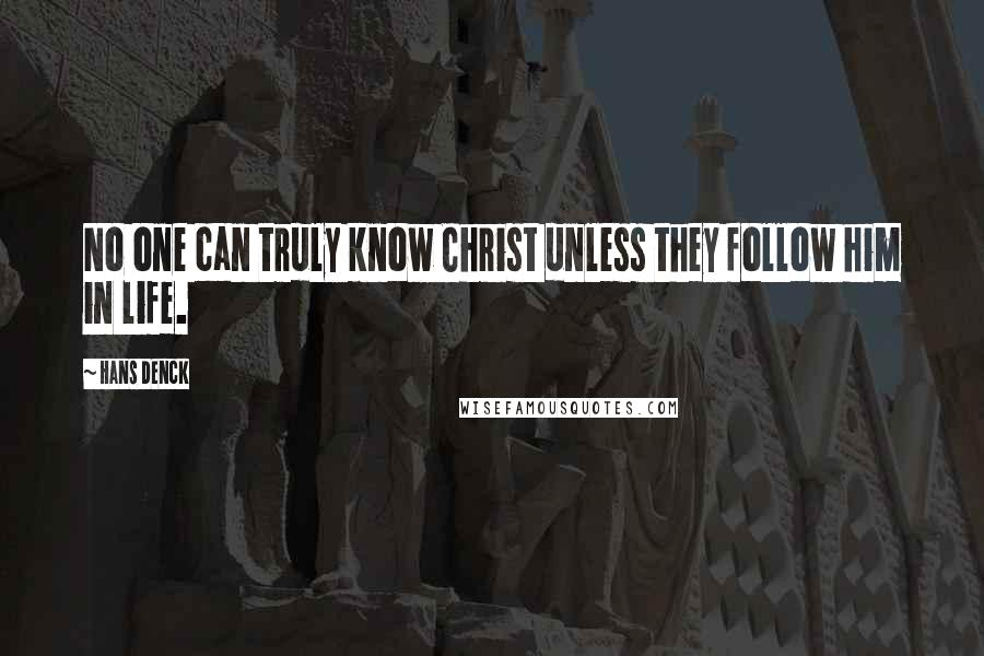 Hans Denck quotes: No one can truly know Christ unless they follow him in life.