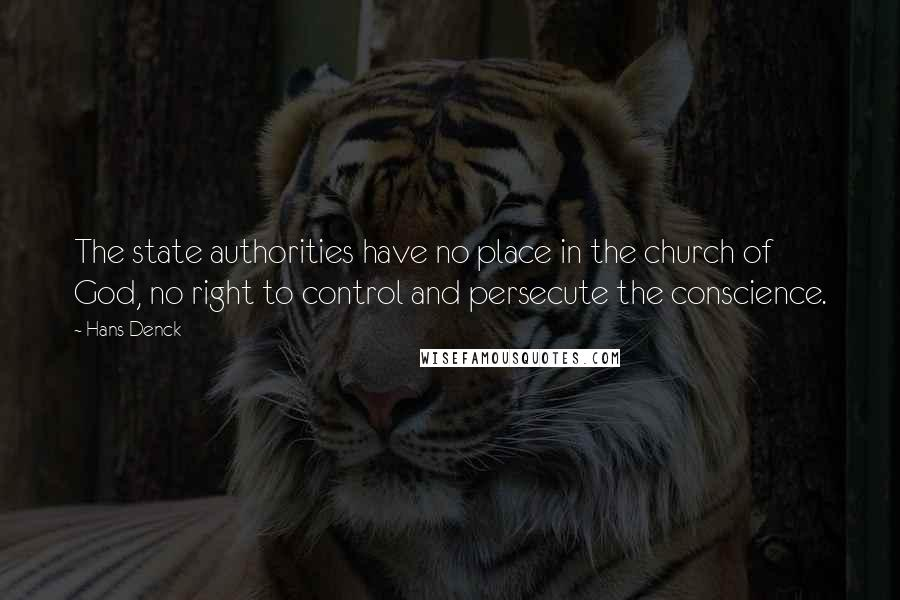 Hans Denck quotes: The state authorities have no place in the church of God, no right to control and persecute the conscience.