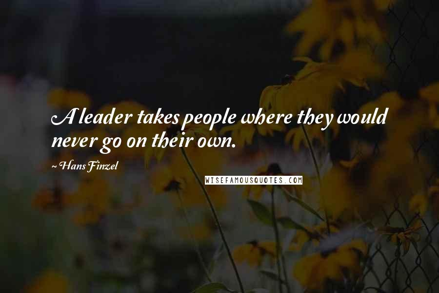 Hans Finzel quotes: A leader takes people where they would never go on their own.