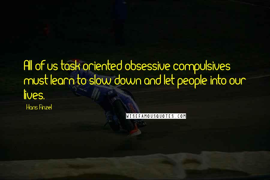 Hans Finzel quotes: All of us task-oriented obsessive compulsives must learn to slow down and let people into our lives.