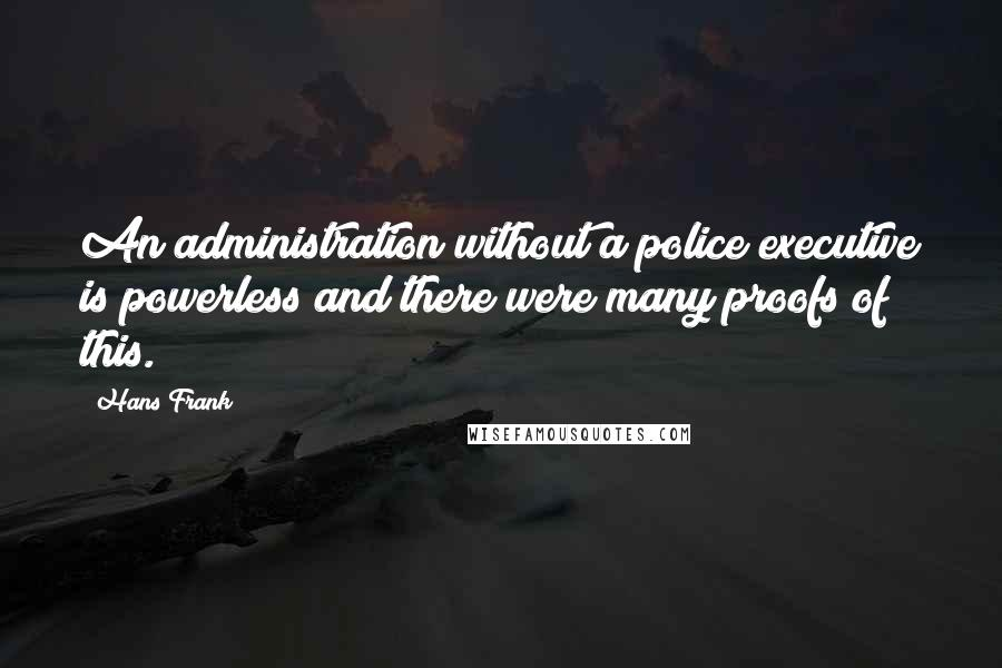 Hans Frank quotes: An administration without a police executive is powerless and there were many proofs of this.