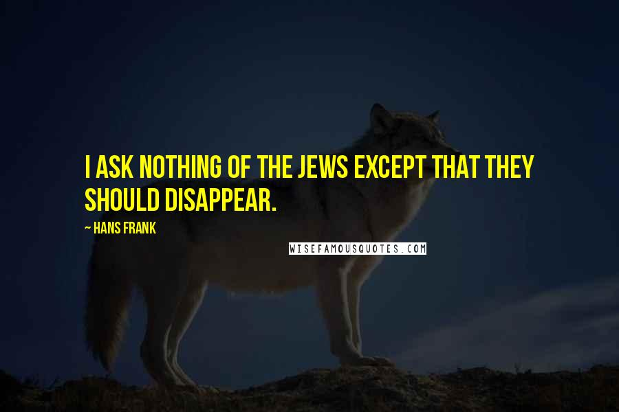 Hans Frank quotes: I ask nothing of the Jews except that they should disappear.