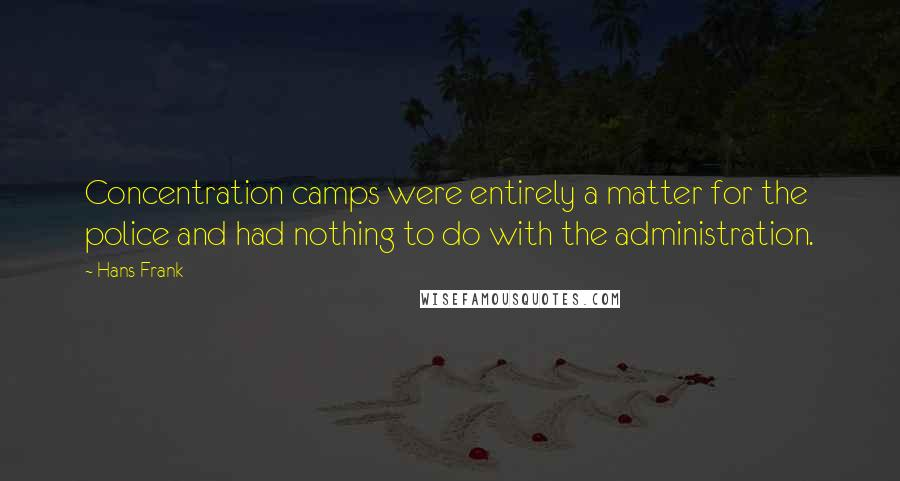 Hans Frank quotes: Concentration camps were entirely a matter for the police and had nothing to do with the administration.
