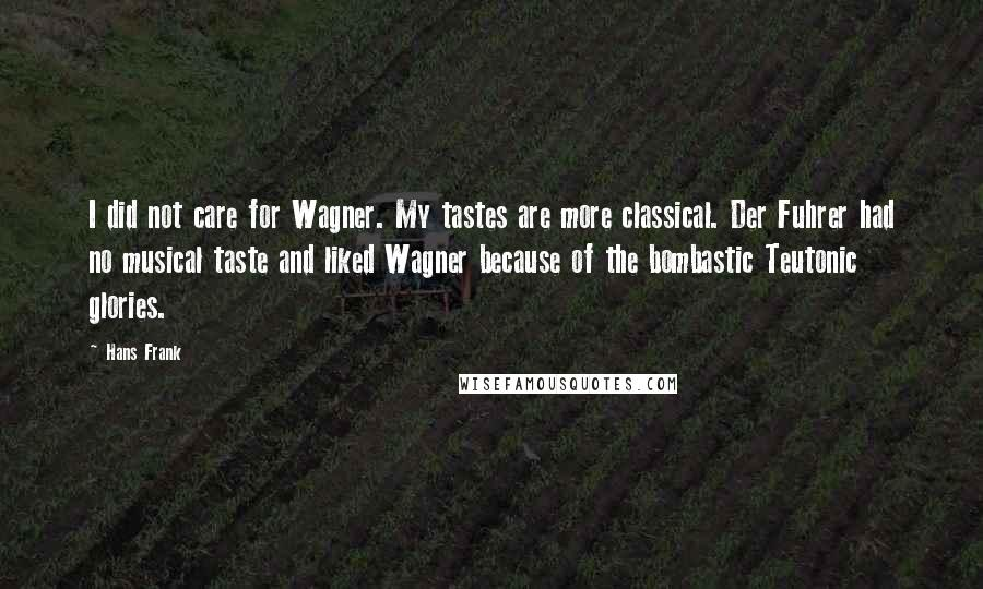 Hans Frank quotes: I did not care for Wagner. My tastes are more classical. Der Fuhrer had no musical taste and liked Wagner because of the bombastic Teutonic glories.