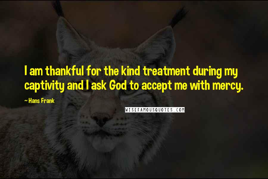 Hans Frank quotes: I am thankful for the kind treatment during my captivity and I ask God to accept me with mercy.