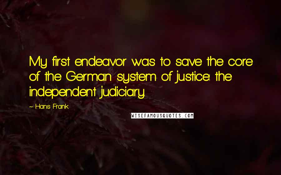 Hans Frank quotes: My first endeavor was to save the core of the German system of justice: the independent judiciary.