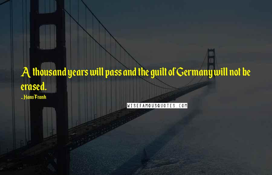 Hans Frank quotes: A thousand years will pass and the guilt of Germany will not be erased.