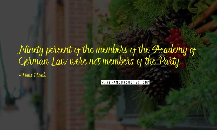 Hans Frank quotes: Ninety percent of the members of the Academy of German Law were not members of the Party.