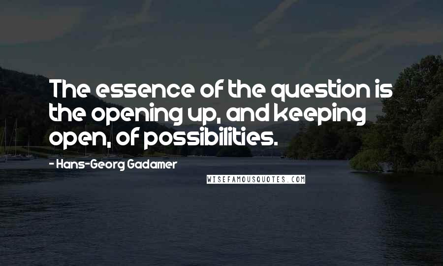 Hans-Georg Gadamer quotes: The essence of the question is the opening up, and keeping open, of possibilities.