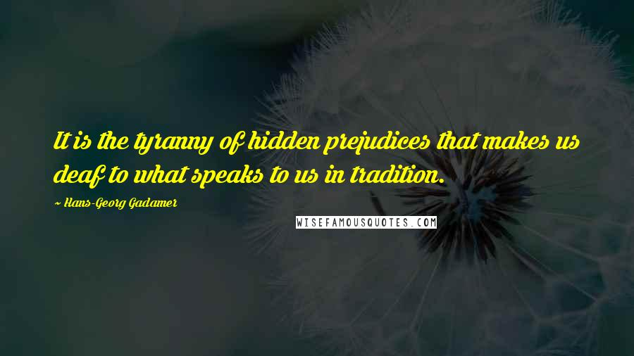 Hans-Georg Gadamer quotes: It is the tyranny of hidden prejudices that makes us deaf to what speaks to us in tradition.