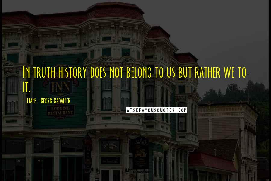 Hans-Georg Gadamer quotes: In truth history does not belong to us but rather we to it.