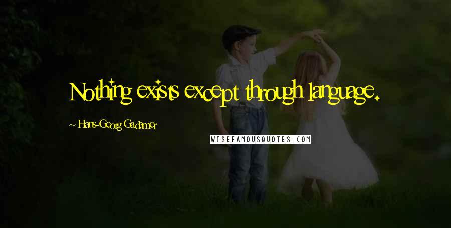 Hans-Georg Gadamer quotes: Nothing exists except through language.