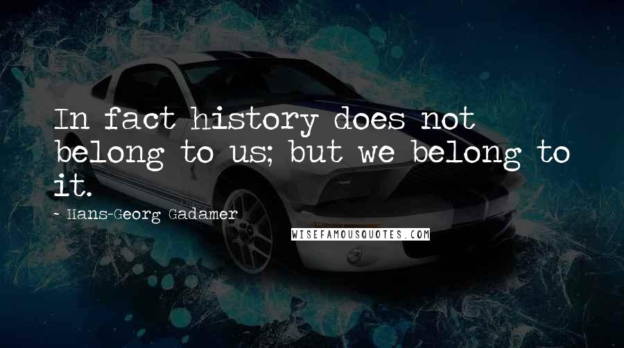 Hans-Georg Gadamer quotes: In fact history does not belong to us; but we belong to it.