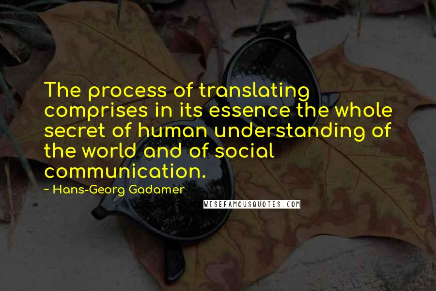 Hans-Georg Gadamer quotes: The process of translating comprises in its essence the whole secret of human understanding of the world and of social communication.