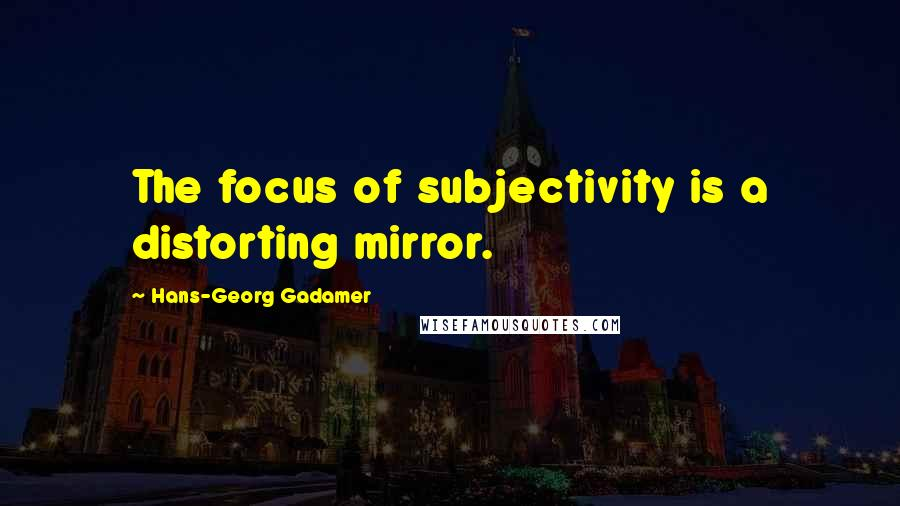 Hans-Georg Gadamer quotes: The focus of subjectivity is a distorting mirror.