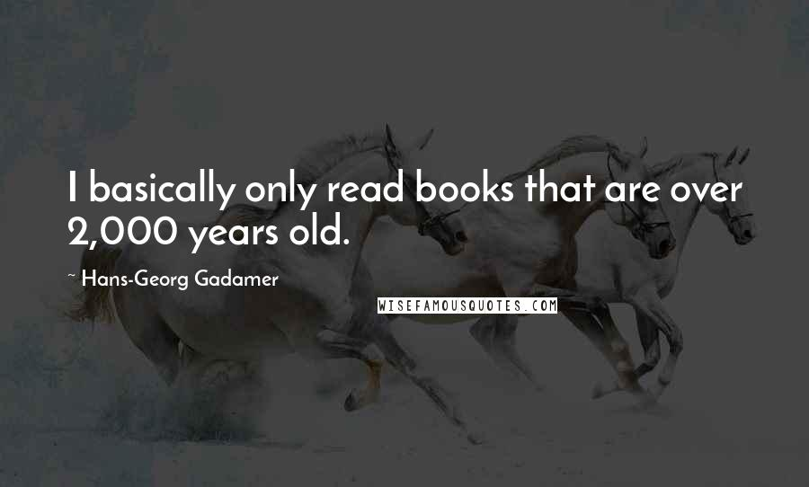Hans-Georg Gadamer quotes: I basically only read books that are over 2,000 years old.
