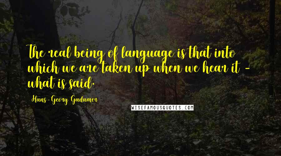 Hans-Georg Gadamer quotes: The real being of language is that into which we are taken up when we hear it - what is said.