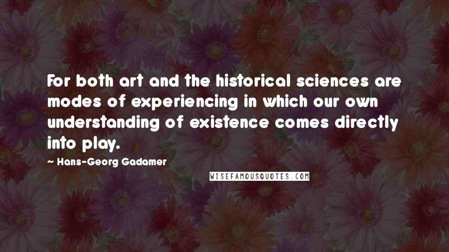 Hans-Georg Gadamer quotes: For both art and the historical sciences are modes of experiencing in which our own understanding of existence comes directly into play.