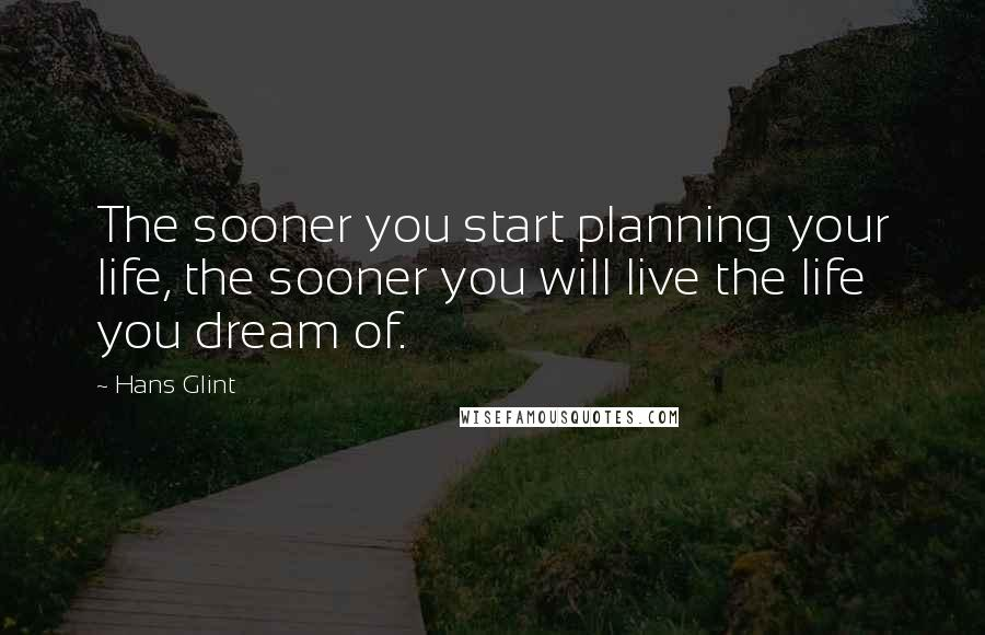 Hans Glint quotes: The sooner you start planning your life, the sooner you will live the life you dream of.