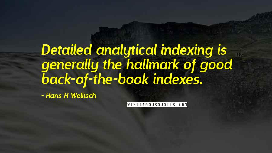 Hans H Wellisch quotes: Detailed analytical indexing is generally the hallmark of good back-of-the-book indexes.