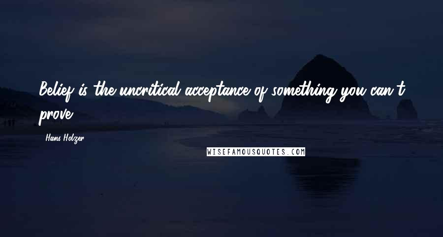 Hans Holzer quotes: Belief is the uncritical acceptance of something you can't prove.