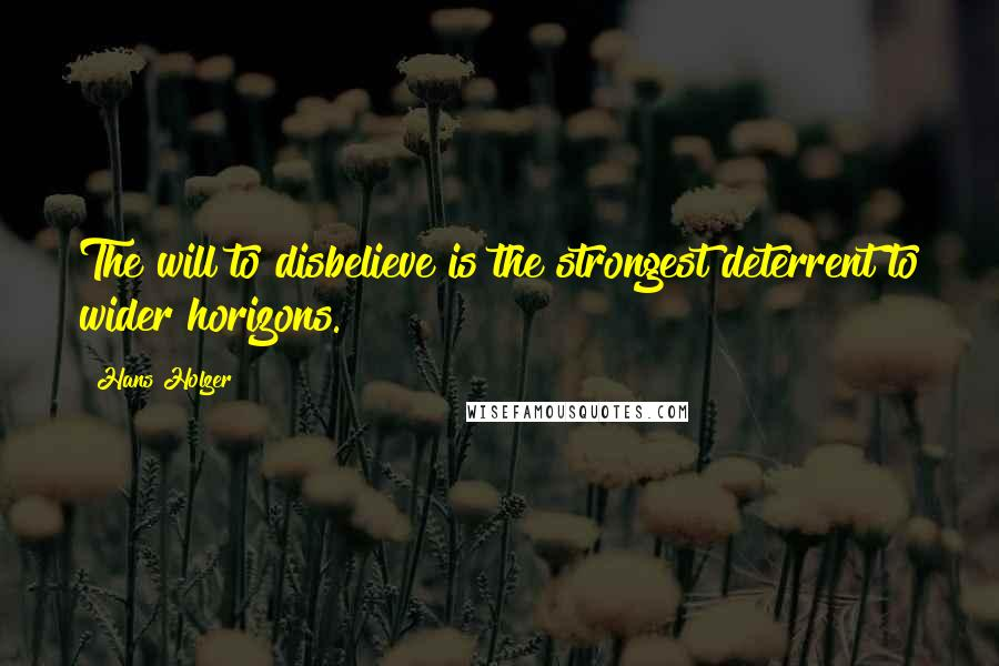 Hans Holzer quotes: The will to disbelieve is the strongest deterrent to wider horizons.
