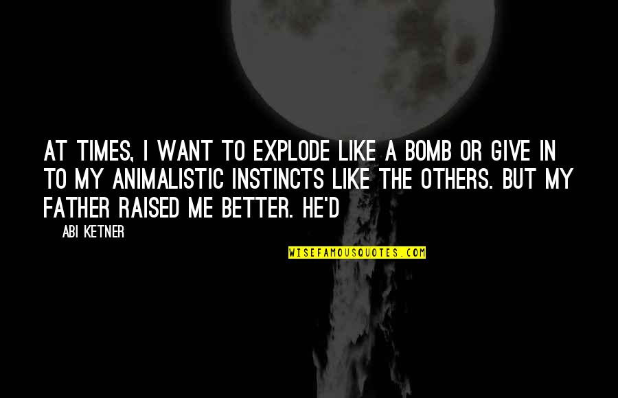 Hans Holzer Quotes By Abi Ketner: At times, I want to explode like a