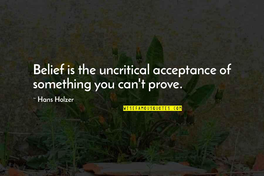 Hans Holzer Quotes By Hans Holzer: Belief is the uncritical acceptance of something you