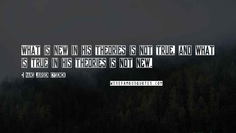 Hans Jurgen Eysenck quotes: What is new in his theories is not true, and what is true in his theories is not new.