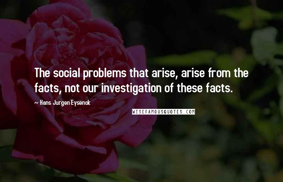 Hans Jurgen Eysenck quotes: The social problems that arise, arise from the facts, not our investigation of these facts.