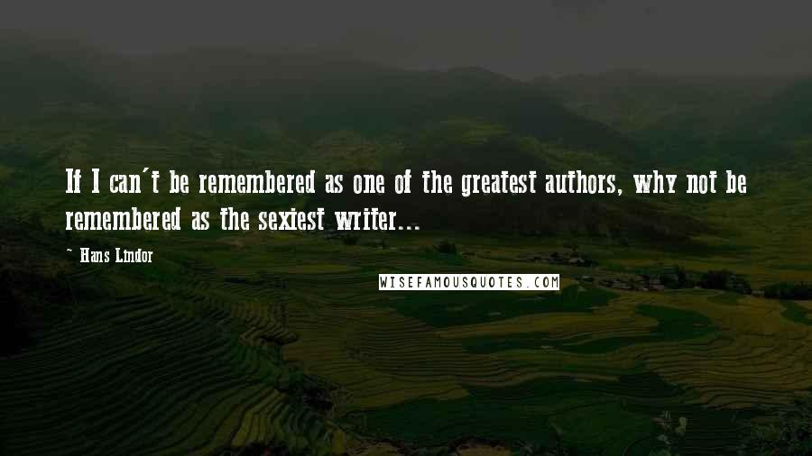 Hans Lindor quotes: If I can't be remembered as one of the greatest authors, why not be remembered as the sexiest writer...